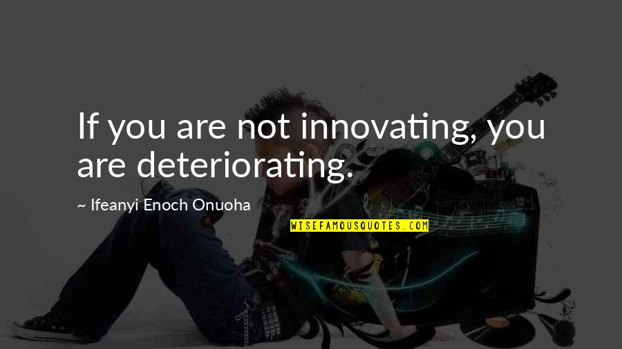 Julius Caesar Shakespeare Antony Quotes By Ifeanyi Enoch Onuoha: If you are not innovating, you are deteriorating.