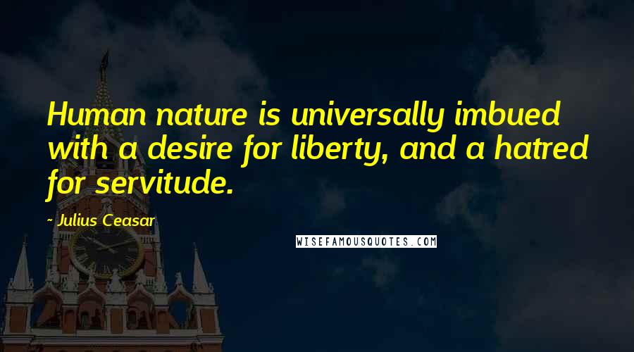 Julius Ceasar quotes: Human nature is universally imbued with a desire for liberty, and a hatred for servitude.