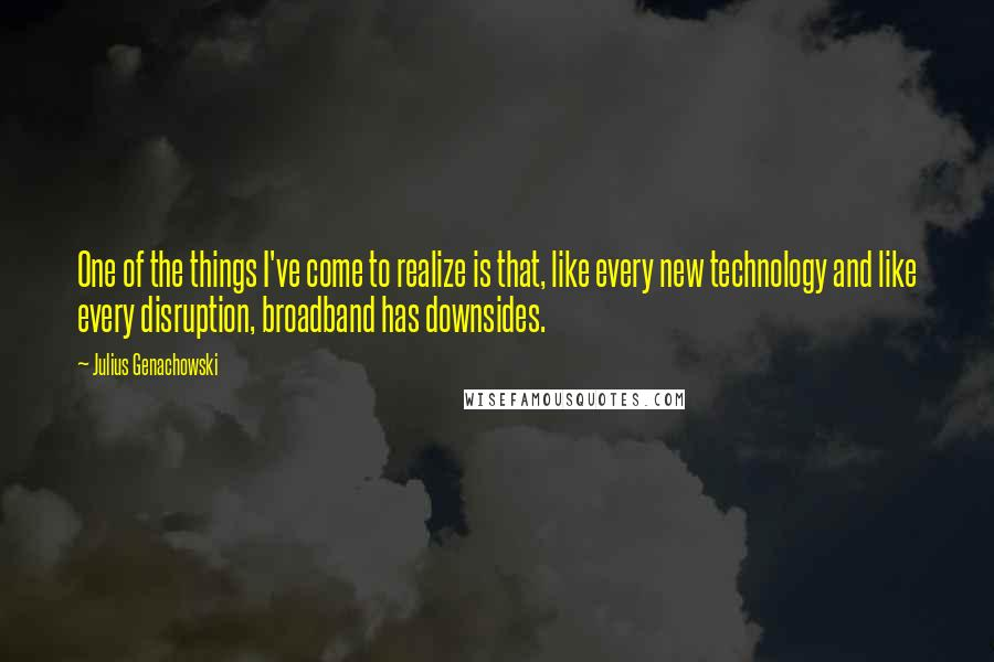 Julius Genachowski quotes: One of the things I've come to realize is that, like every new technology and like every disruption, broadband has downsides.