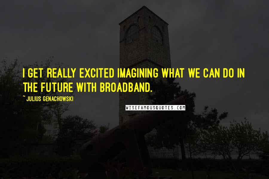Julius Genachowski quotes: I get really excited imagining what we can do in the future with broadband.