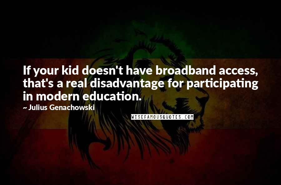 Julius Genachowski quotes: If your kid doesn't have broadband access, that's a real disadvantage for participating in modern education.