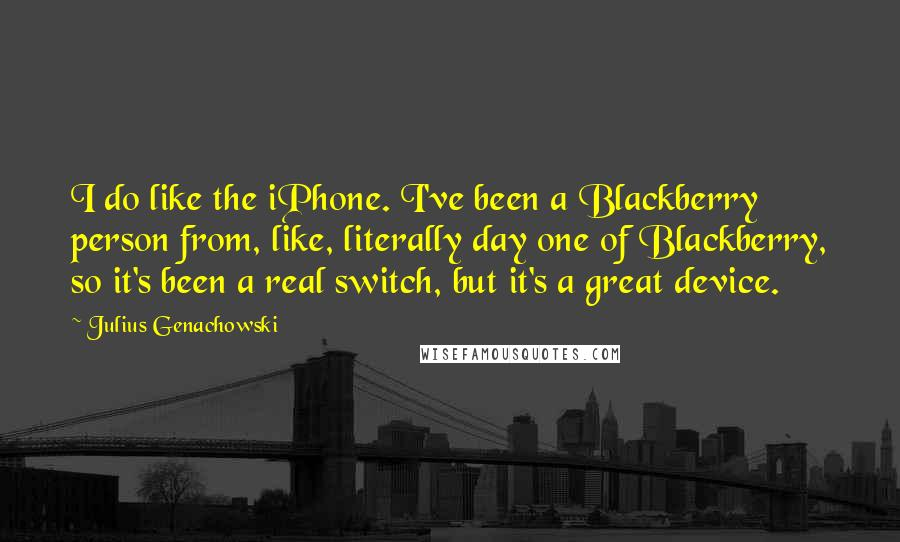 Julius Genachowski quotes: I do like the iPhone. I've been a Blackberry person from, like, literally day one of Blackberry, so it's been a real switch, but it's a great device.