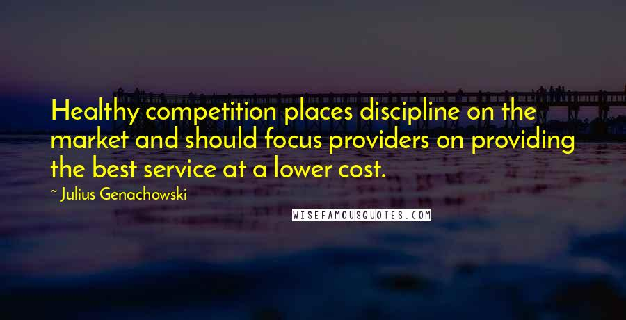Julius Genachowski quotes: Healthy competition places discipline on the market and should focus providers on providing the best service at a lower cost.