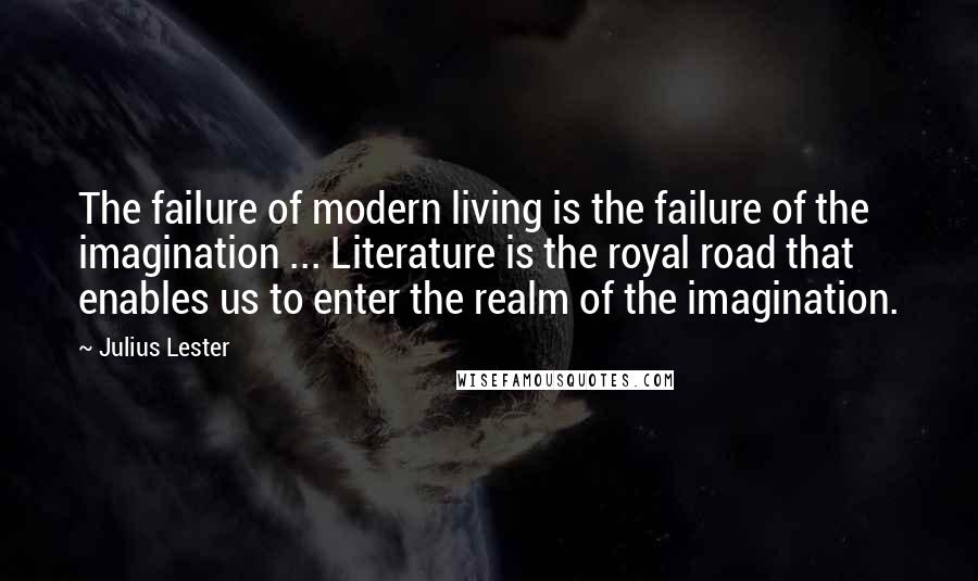 Julius Lester quotes: The failure of modern living is the failure of the imagination ... Literature is the royal road that enables us to enter the realm of the imagination.