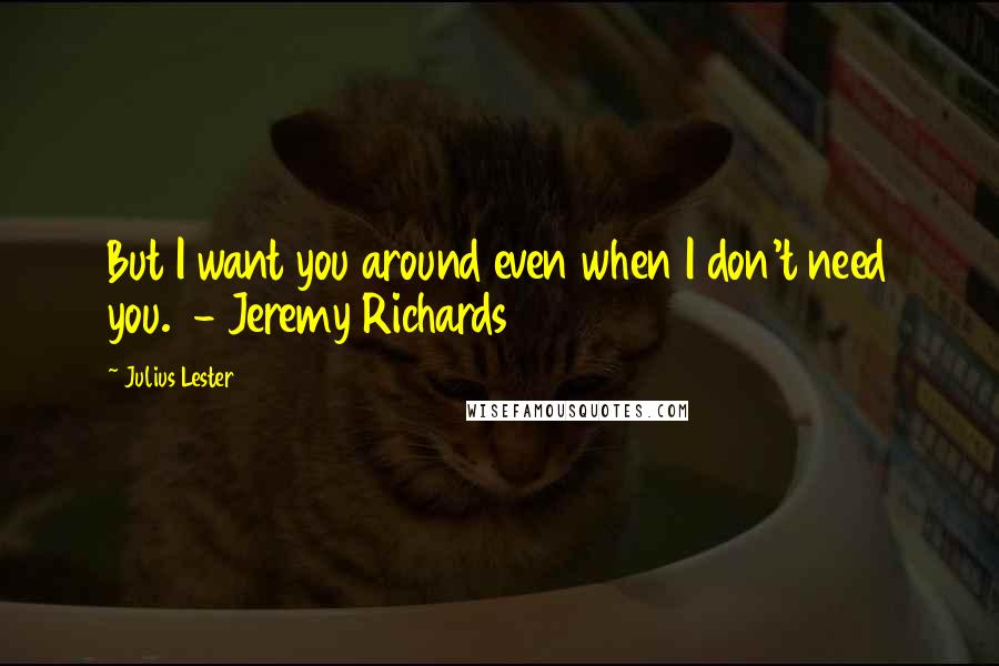 Julius Lester quotes: But I want you around even when I don't need you. - Jeremy Richards