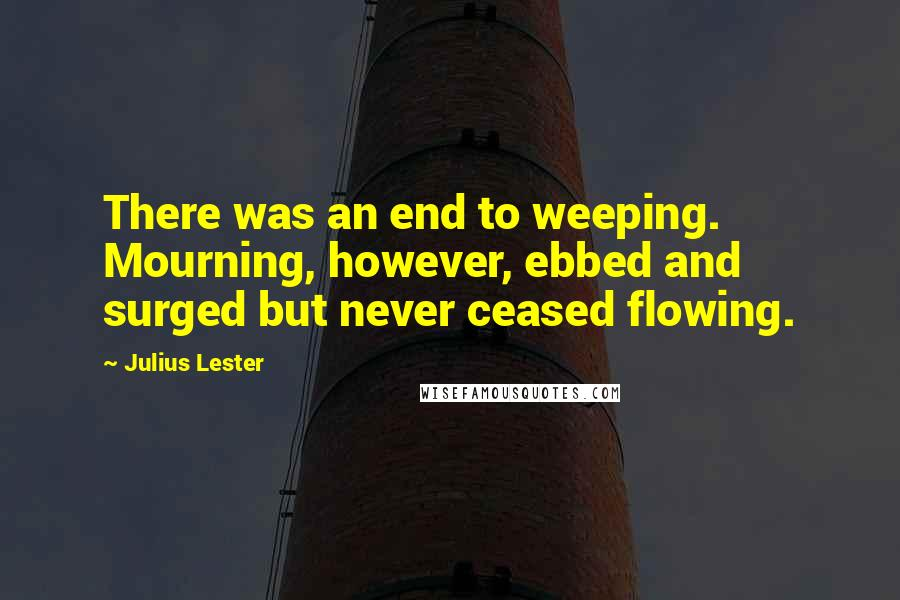 Julius Lester quotes: There was an end to weeping. Mourning, however, ebbed and surged but never ceased flowing.
