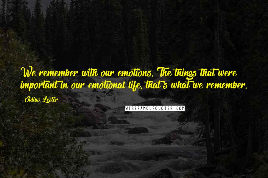 Julius Lester quotes: We remember with our emotions. The things that were important in our emotional life, that's what we remember.