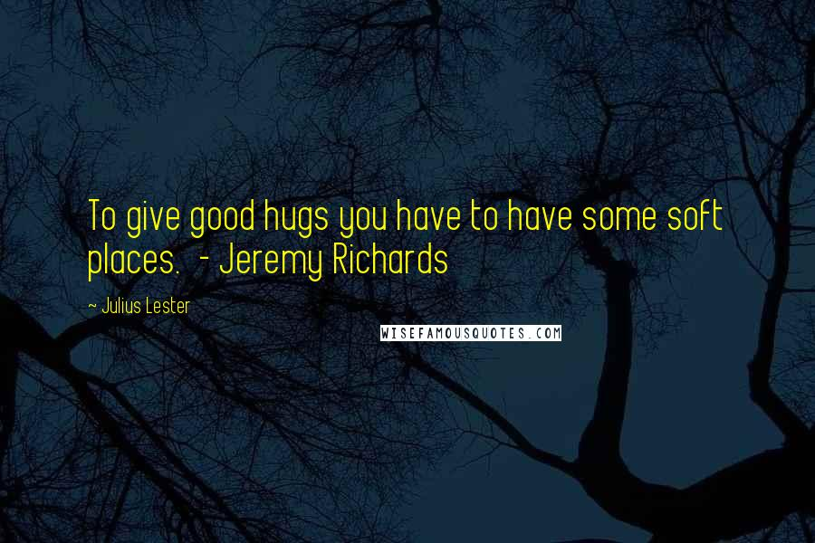 Julius Lester quotes: To give good hugs you have to have some soft places. - Jeremy Richards