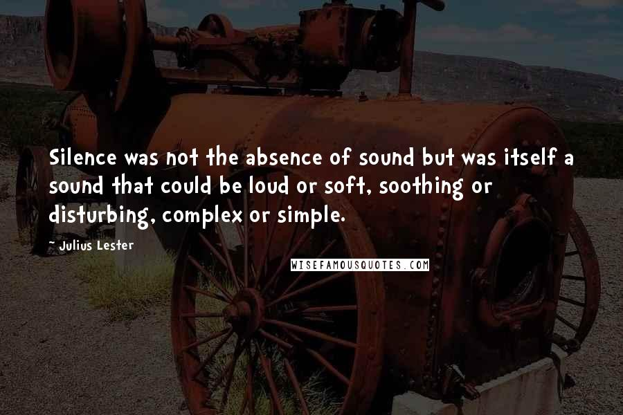 Julius Lester quotes: Silence was not the absence of sound but was itself a sound that could be loud or soft, soothing or disturbing, complex or simple.