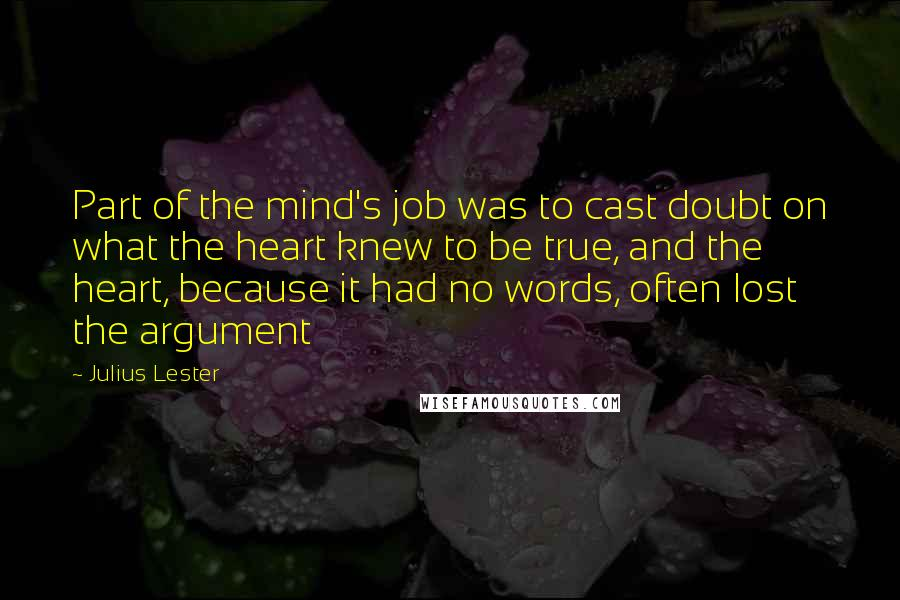 Julius Lester quotes: Part of the mind's job was to cast doubt on what the heart knew to be true, and the heart, because it had no words, often lost the argument