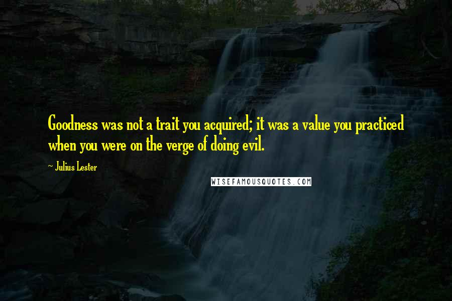 Julius Lester quotes: Goodness was not a trait you acquired; it was a value you practiced when you were on the verge of doing evil.