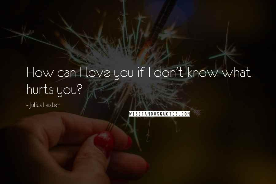 Julius Lester quotes: How can I love you if I don't know what hurts you?