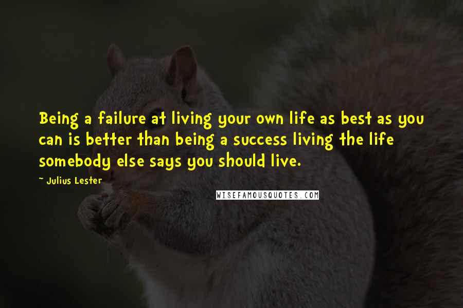 Julius Lester quotes: Being a failure at living your own life as best as you can is better than being a success living the life somebody else says you should live.