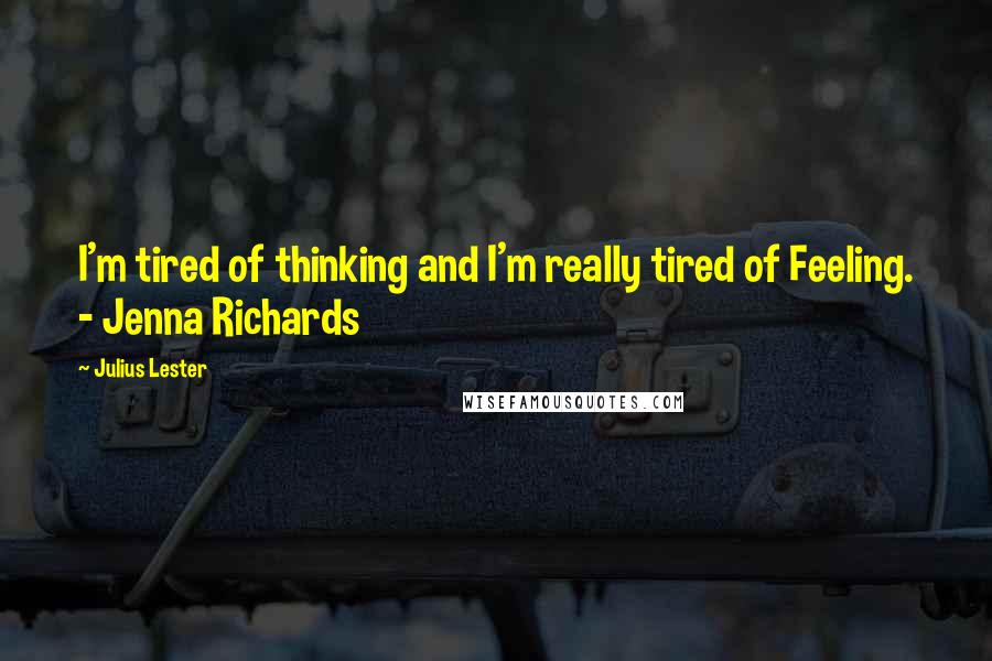Julius Lester quotes: I'm tired of thinking and I'm really tired of Feeling. - Jenna Richards