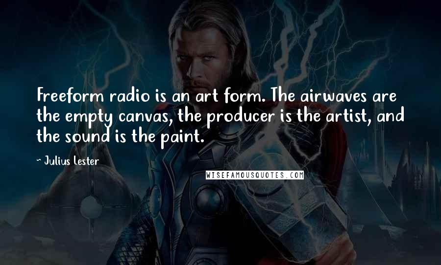 Julius Lester quotes: Freeform radio is an art form. The airwaves are the empty canvas, the producer is the artist, and the sound is the paint.