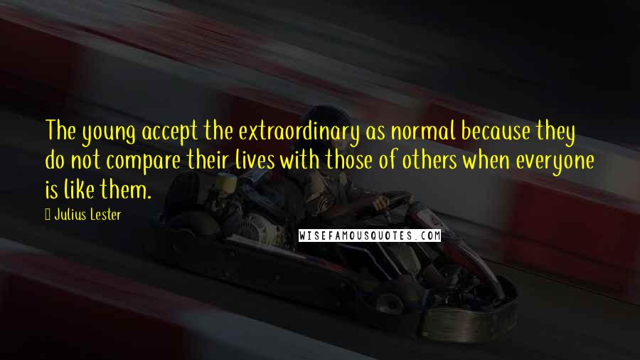 Julius Lester quotes: The young accept the extraordinary as normal because they do not compare their lives with those of others when everyone is like them.