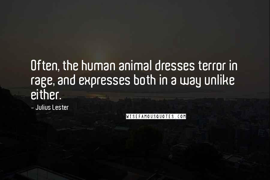 Julius Lester quotes: Often, the human animal dresses terror in rage, and expresses both in a way unlike either.
