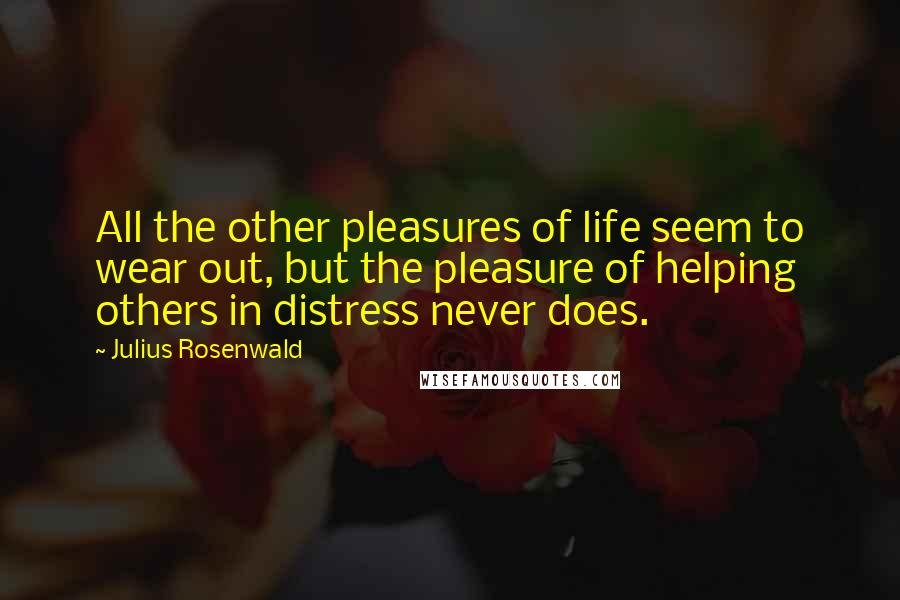 Julius Rosenwald quotes: All the other pleasures of life seem to wear out, but the pleasure of helping others in distress never does.