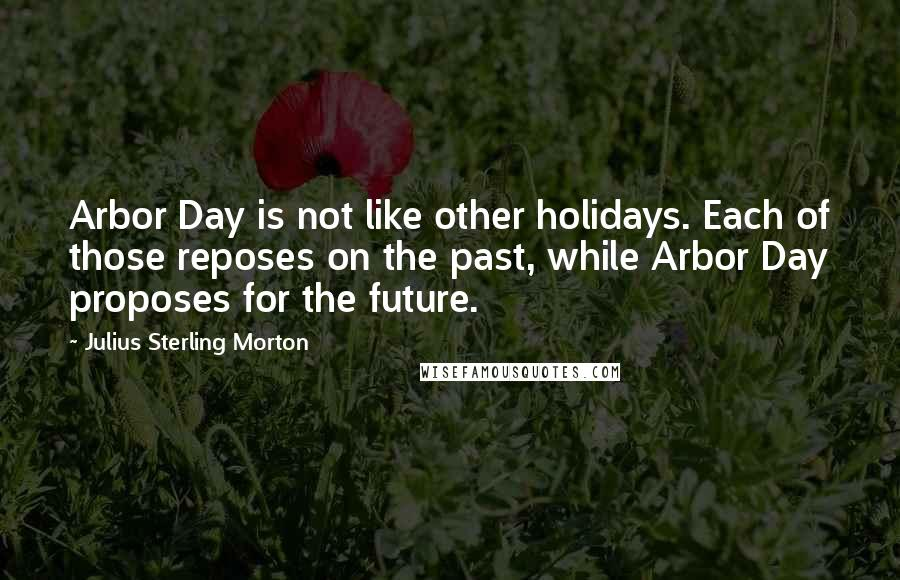 Julius Sterling Morton quotes: Arbor Day is not like other holidays. Each of those reposes on the past, while Arbor Day proposes for the future.