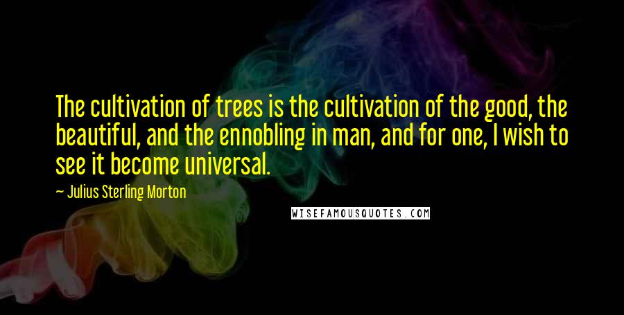 Julius Sterling Morton quotes: The cultivation of trees is the cultivation of the good, the beautiful, and the ennobling in man, and for one, I wish to see it become universal.