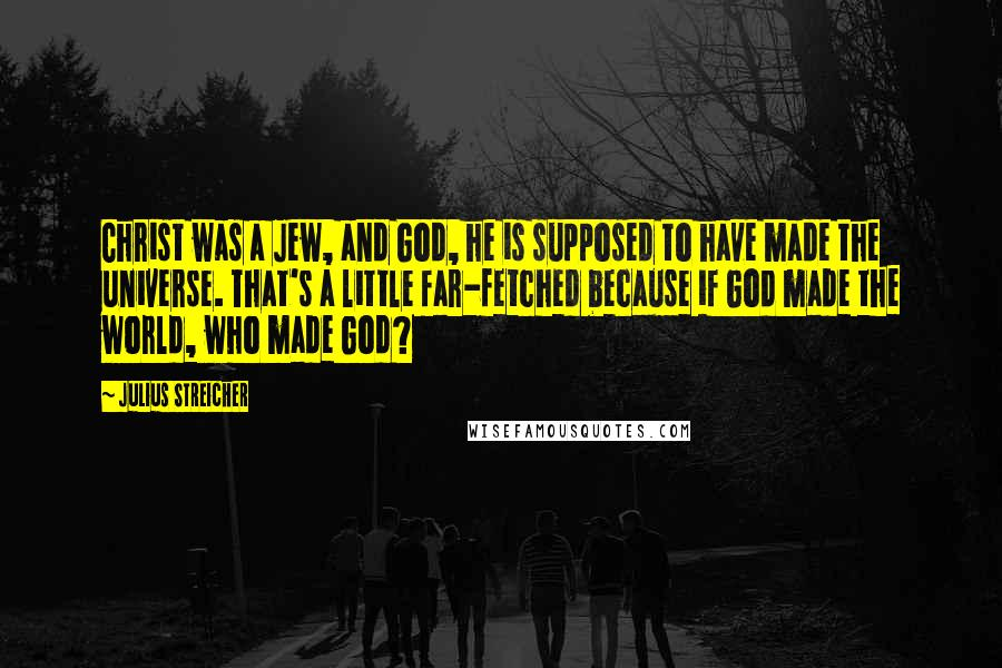 Julius Streicher quotes: Christ was a Jew, and God, he is supposed to have made the universe. That's a little far-fetched because if God made the world, who made God?