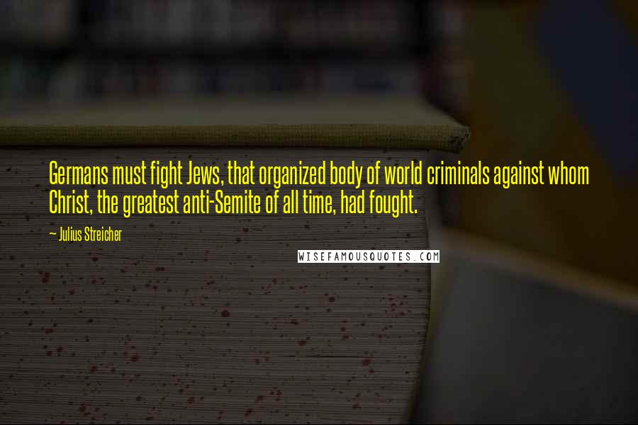 Julius Streicher quotes: Germans must fight Jews, that organized body of world criminals against whom Christ, the greatest anti-Semite of all time, had fought.