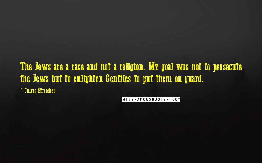 Julius Streicher quotes: The Jews are a race and not a religion. My goal was not to persecute the Jews but to enlighten Gentiles to put them on guard.