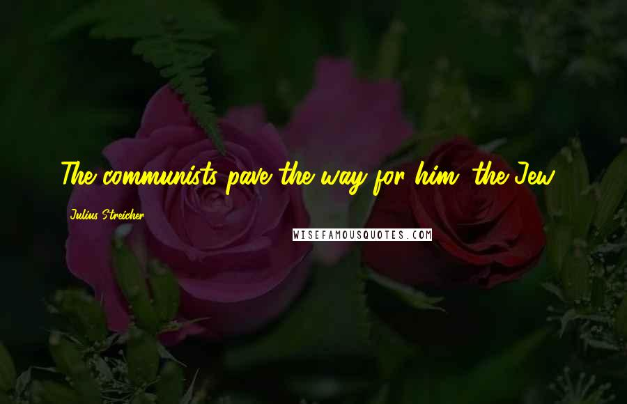 Julius Streicher quotes: The communists pave the way for him (the Jew).