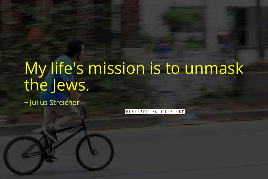 Julius Streicher quotes: My life's mission is to unmask the Jews.