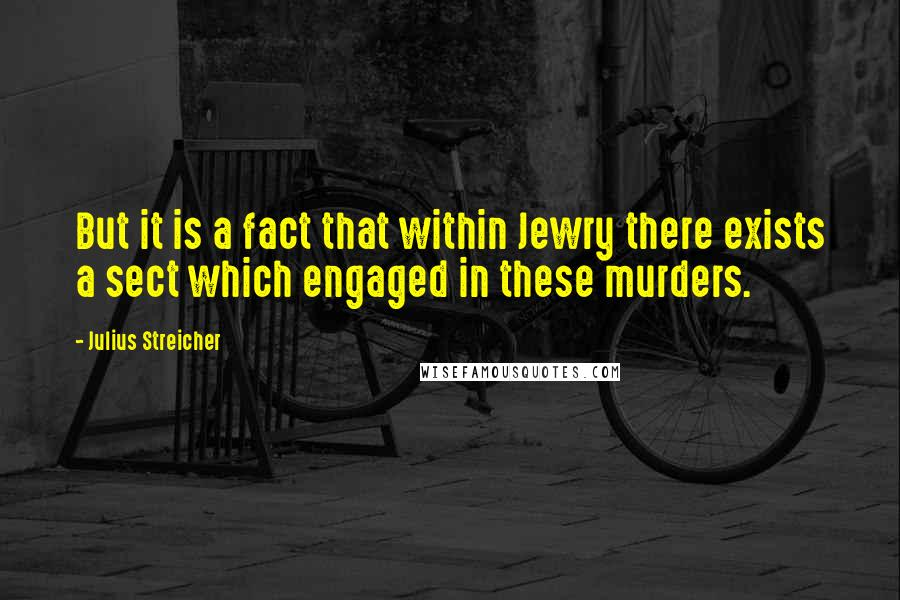 Julius Streicher quotes: But it is a fact that within Jewry there exists a sect which engaged in these murders.