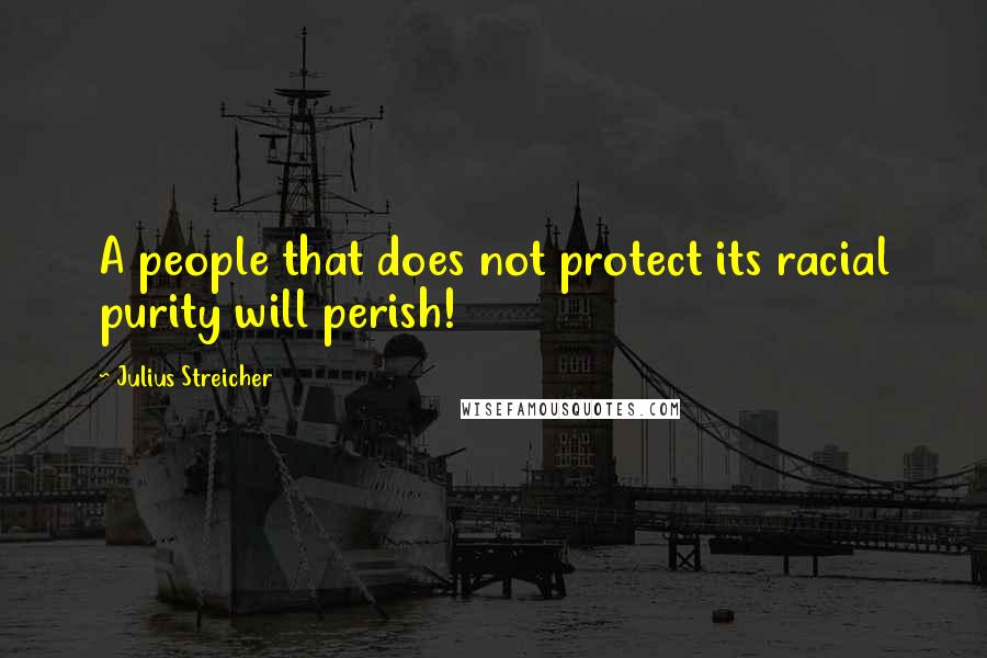 Julius Streicher quotes: A people that does not protect its racial purity will perish!