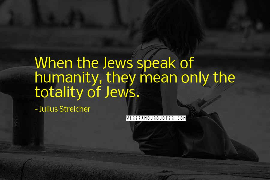 Julius Streicher quotes: When the Jews speak of humanity, they mean only the totality of Jews.