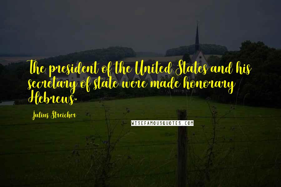 Julius Streicher quotes: The president of the United States and his secretary of state were made honorary Hebrews.