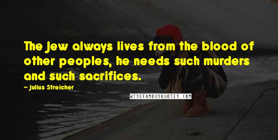 Julius Streicher quotes: The Jew always lives from the blood of other peoples, he needs such murders and such sacrifices.