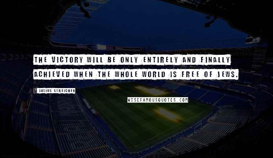 Julius Streicher quotes: The victory will be only entirely and finally achieved when the whole world is free of Jews.