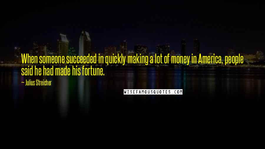 Julius Streicher quotes: When someone succeeded in quickly making a lot of money in America, people said he had made his fortune.