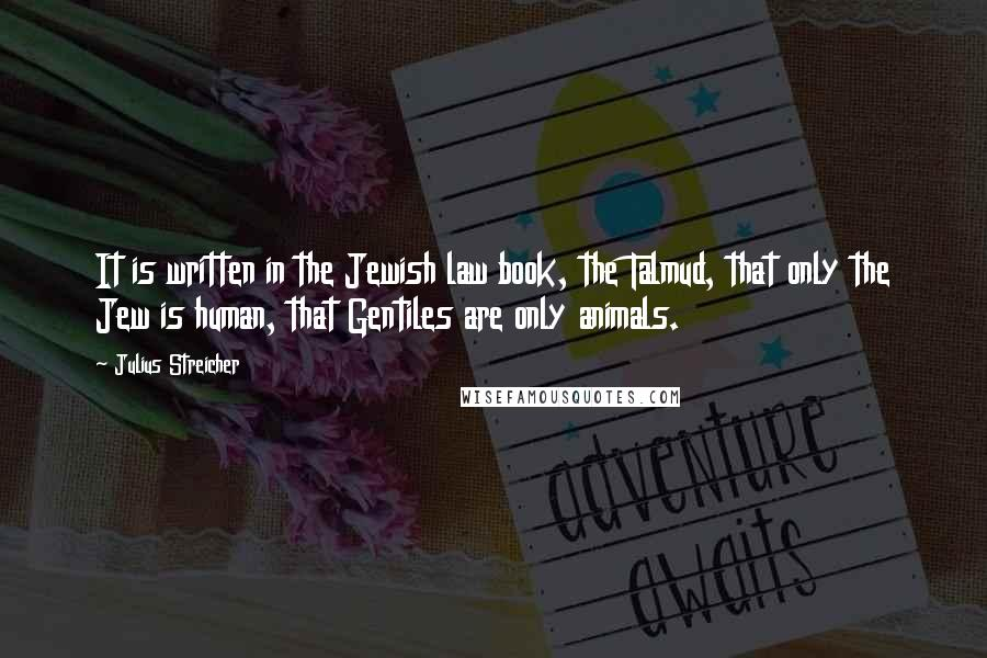 Julius Streicher quotes: It is written in the Jewish law book, the Talmud, that only the Jew is human, that Gentiles are only animals.