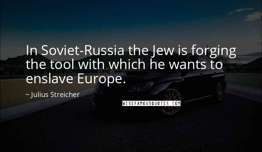 Julius Streicher quotes: In Soviet-Russia the Jew is forging the tool with which he wants to enslave Europe.