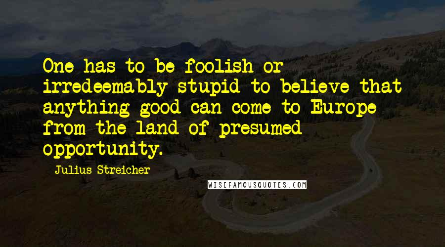 Julius Streicher quotes: One has to be foolish or irredeemably stupid to believe that anything good can come to Europe from the land of presumed opportunity.