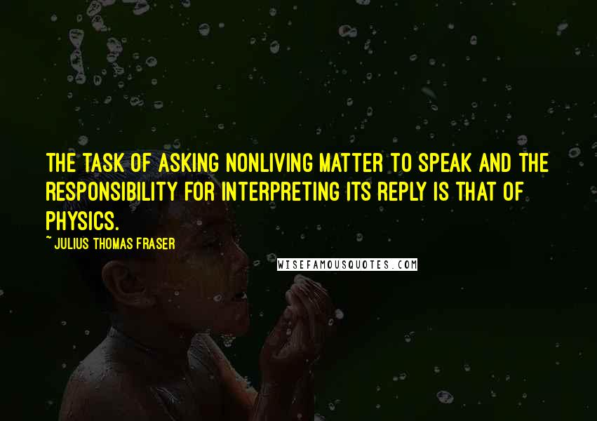 Julius Thomas Fraser quotes: The task of asking nonliving matter to speak and the responsibility for interpreting its reply is that of physics.