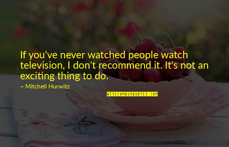 Jumna Quotes By Mitchell Hurwitz: If you've never watched people watch television, I