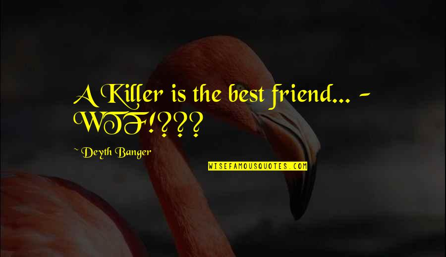 Jump Start Your Day Quotes By Deyth Banger: A Killer is the best friend... - WTF!???