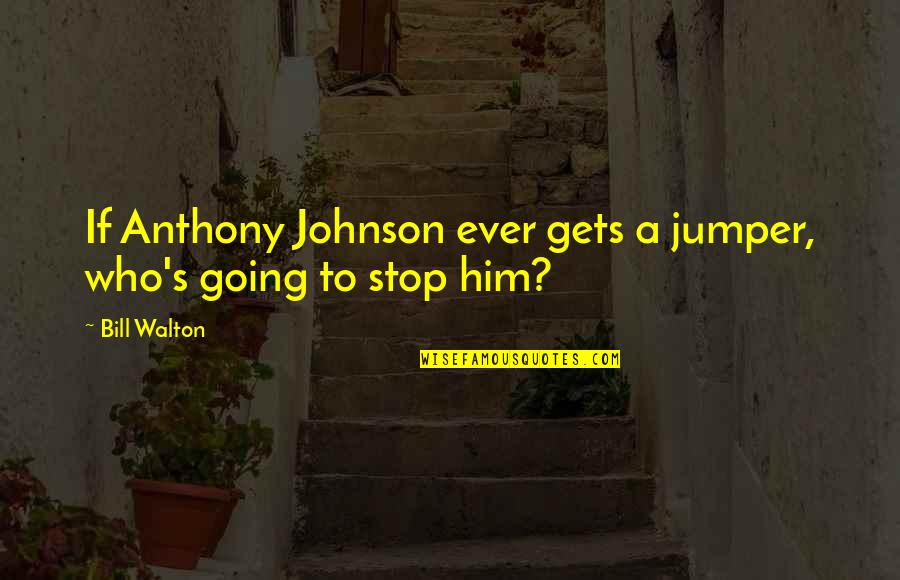 Jumpers With Quotes By Bill Walton: If Anthony Johnson ever gets a jumper, who's