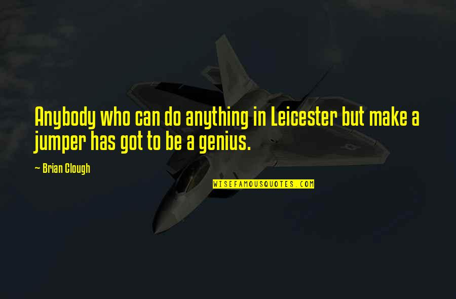 Jumpers With Quotes By Brian Clough: Anybody who can do anything in Leicester but