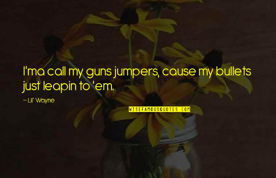 Jumpers With Quotes By Lil' Wayne: I'ma call my guns jumpers, cause my bullets