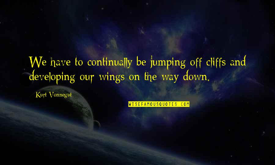 Jumping Off Cliffs Quotes By Kurt Vonnegut: We have to continually be jumping off cliffs