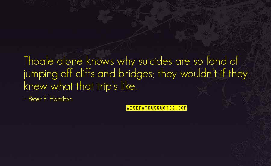 Jumping Off Cliffs Quotes By Peter F. Hamilton: Thoale alone knows why suicides are so fond