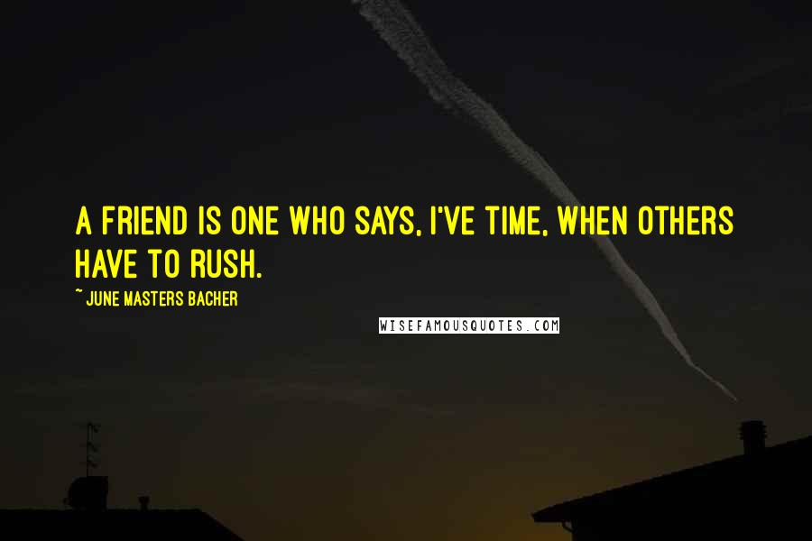 June Masters Bacher quotes: A friend is one who says, I've time, when others have to rush.