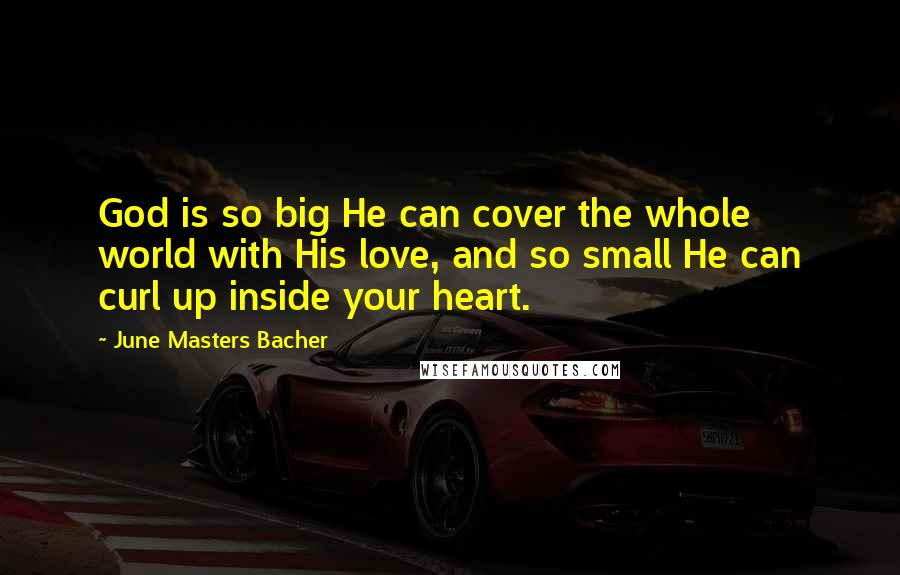 June Masters Bacher quotes: God is so big He can cover the whole world with His love, and so small He can curl up inside your heart.