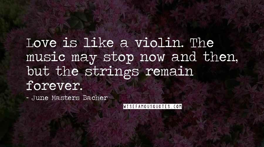 June Masters Bacher quotes: Love is like a violin. The music may stop now and then, but the strings remain forever.